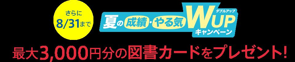さらに8/31まで 夏の成績・やる気WUPキャンペーン 最大3,000円分の図書カードをプレゼント!